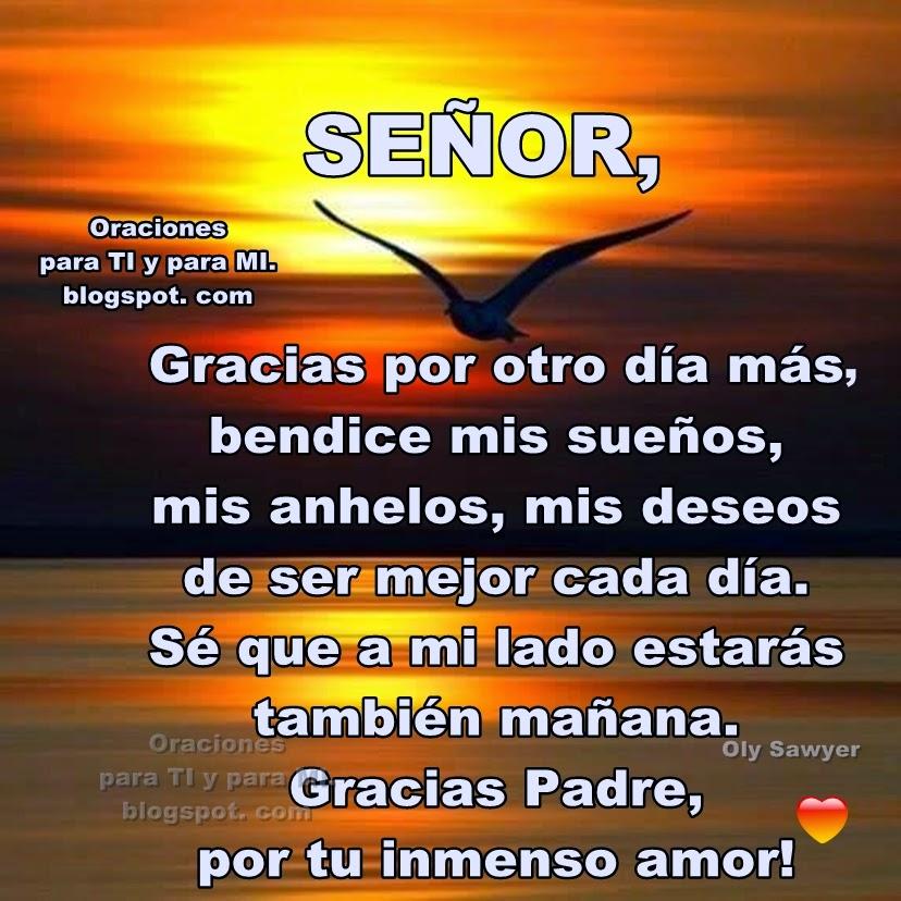 SEÑOR  Gracias por otro día más... Bendice mis sueños, mis anhelos, mis deseos de ser mejor cada día.  Sé que a mi lado estarás también mañana.  Gracias Padre, por tu inmenso amor!  Amén!