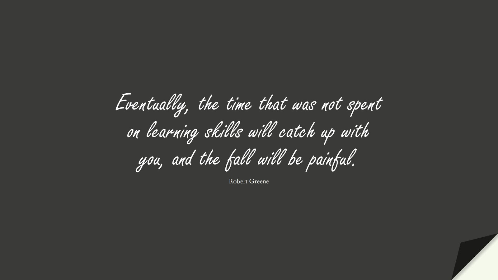 Eventually, the time that was not spent on learning skills will catch up with you, and the fall will be painful. (Robert Greene);  #StoicQuotes