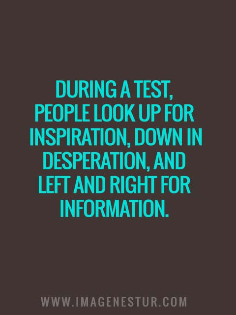 During a test, people look up for inspiration, down in desperation, and left and right for information.