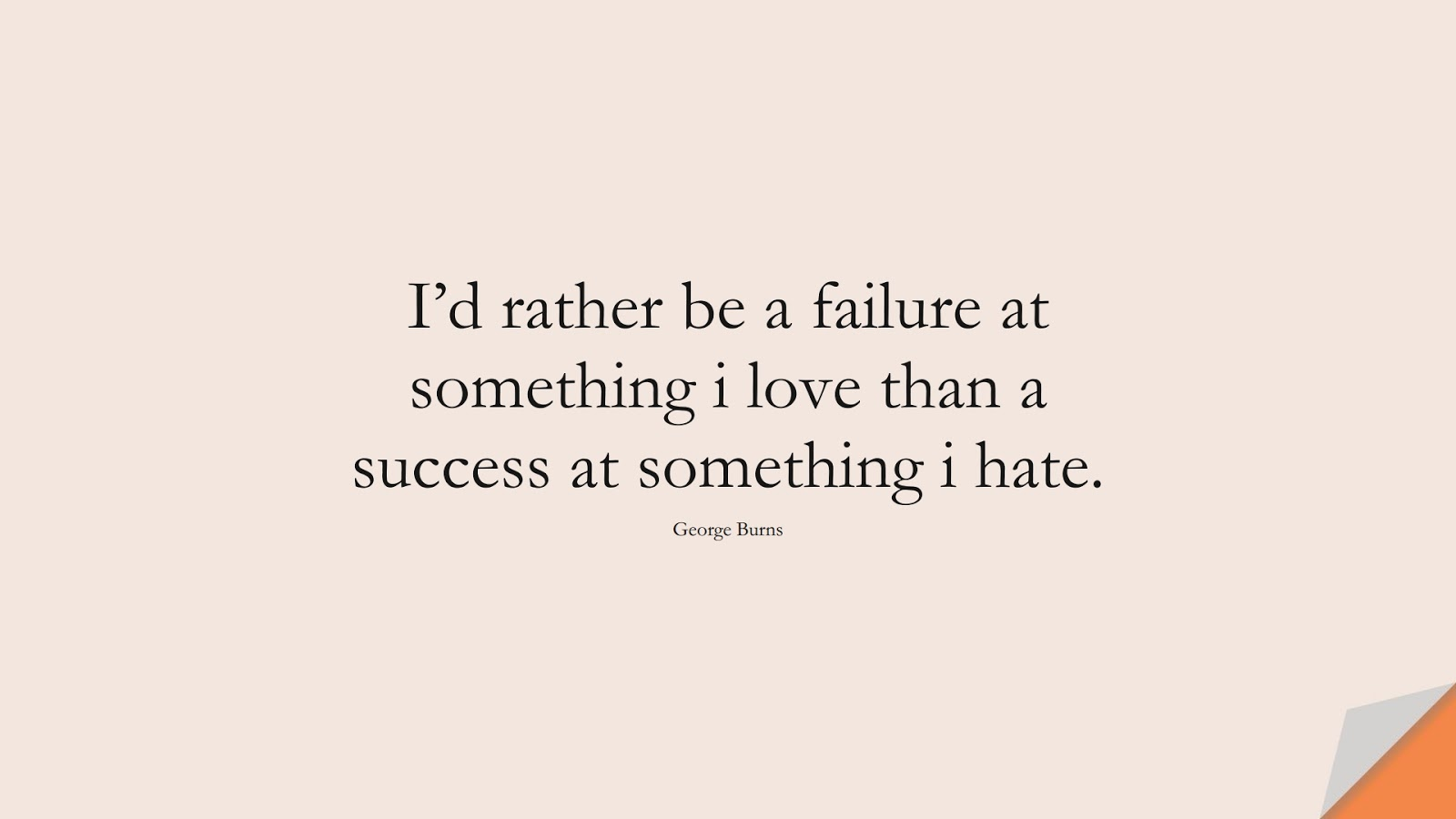 I'd rather be a failure at something i love than a success at something i hate. (George Burns);  #ShortQuotes