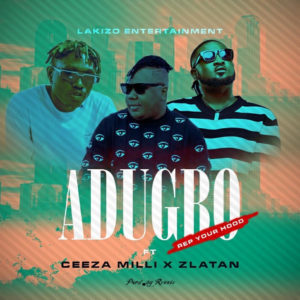 Ceeza Milli x Zlatan x Lakizo Ent - Adugbo (Rep Your Hood)  [Mp3 Download]