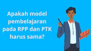 Apakah Model Pembelajaran pada RPP dan PTK Harus Sama?