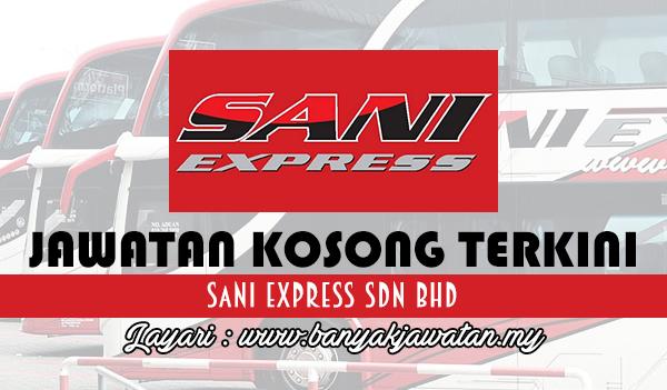 Jawatan Kosong Terkini 2017 di Sani Express Sdn Bhd