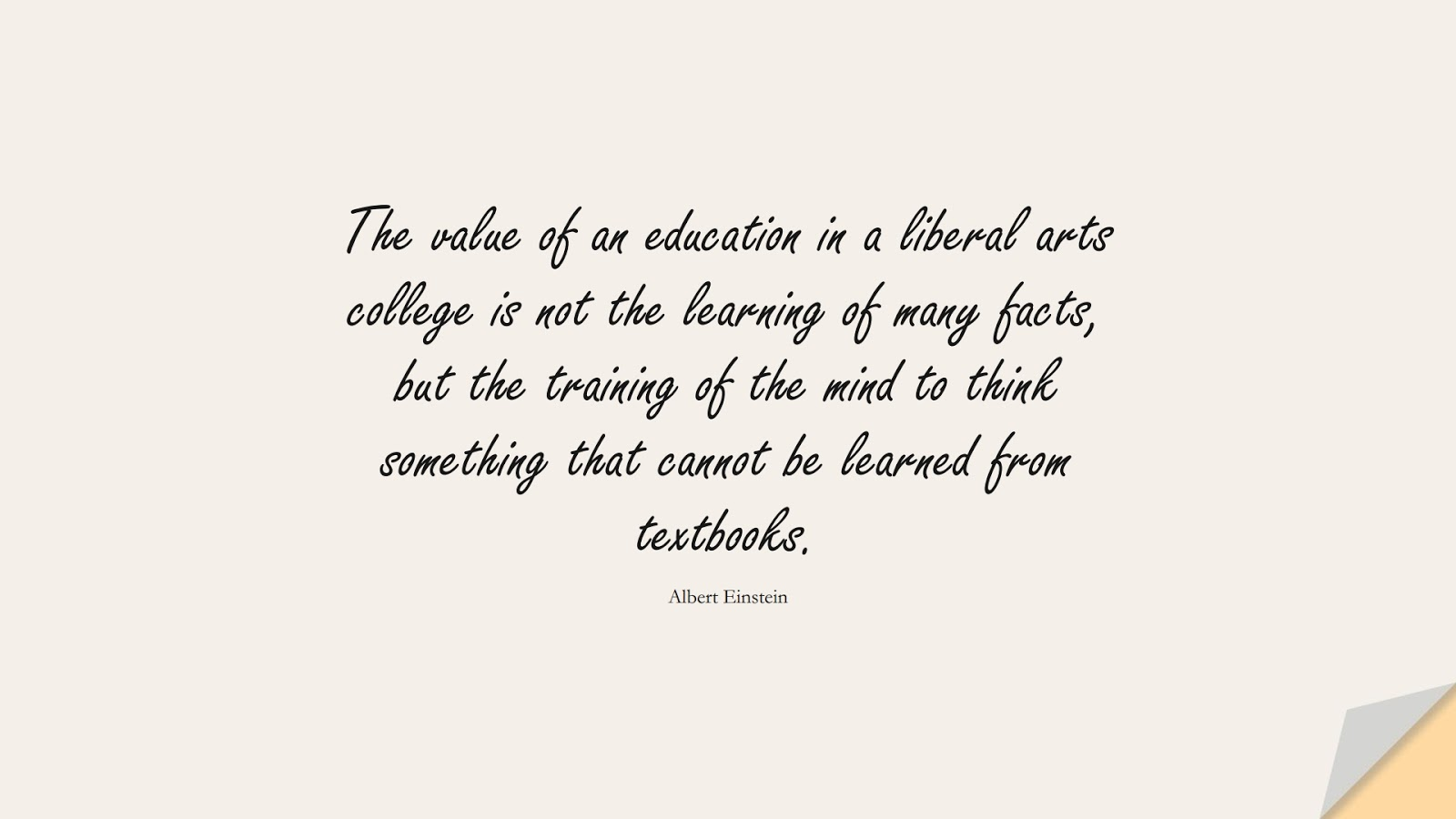 The value of an education in a liberal arts college is not the learning of many facts, but the training of the mind to think something that cannot be learned from textbooks. (Albert Einstein);  #AlbertEnsteinQuotes