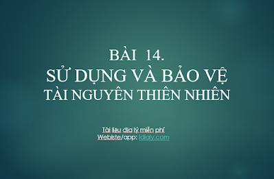 BÀI  14.    SỬ DỤNG VÀ BẢO VỆ TÀI NGUYÊN THIÊN NHIÊN