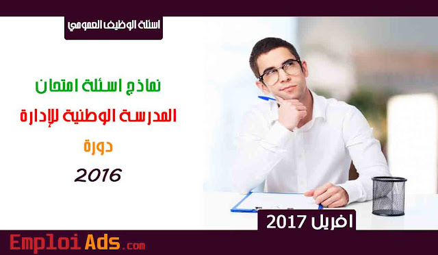 نماذج اسئلة امتحان المدرسة الوطنية للإدارة دورة 2016