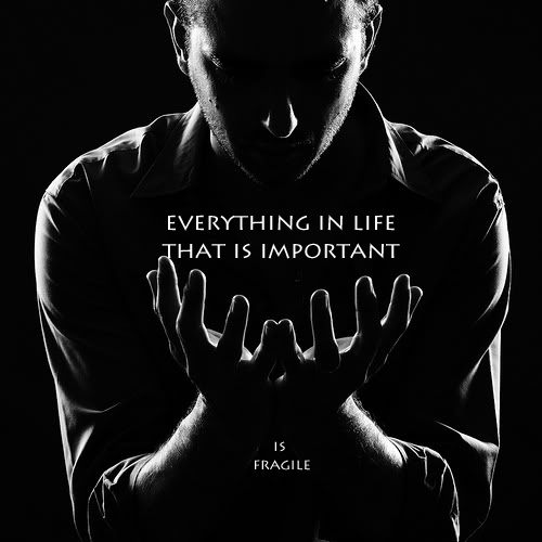 Everything in life that is important is fragil.