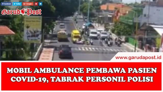 Video : Mobil Ambulance Pembawa Pasien Covid-19 Tabrak Personil Polisi