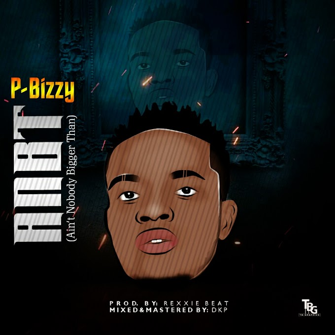 P-Bizzy - ANBT (Ain't Nobody Bigger Than) Download Mp3