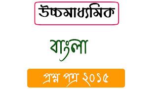 উচ্চ মাধ্যমিক বাংলা ২০১৫ প্রশ্ন পত্র