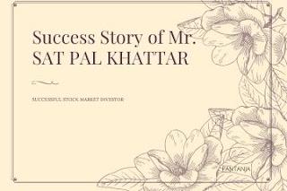 SUCESS STORY of Mr. SAT PAL KHATTAR, a successful Stock Market  Investor.