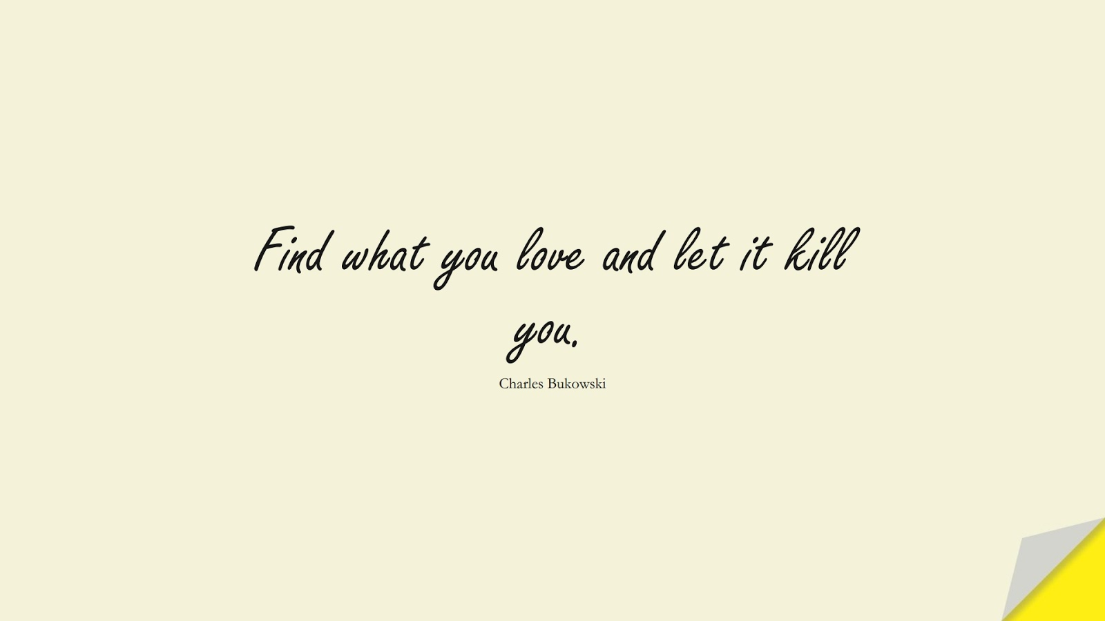 Find what you love and let it kill you. (Charles Bukowski);  #ShortQuotes