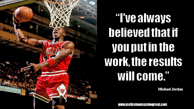 "23 Michael Jordan Inspirational Quotes About Life: ""I've always believed that if you put in the work, the results will come."" Quote about beliefs, work ethic, hard work, results, success."