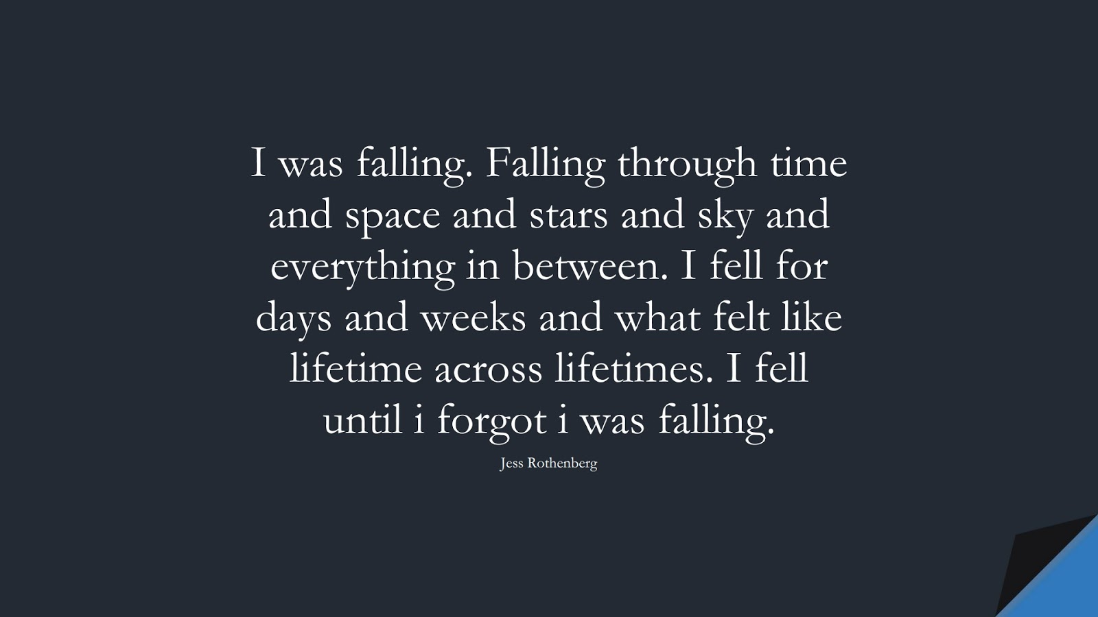I was falling. Falling through time and space and stars and sky and everything in between. I fell for days and weeks and what felt like lifetime across lifetimes. I fell until i forgot i was falling. (Jess Rothenberg);  #LoveQuotes