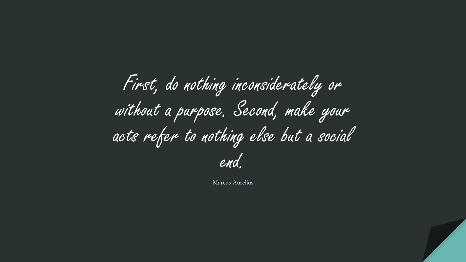 First, do nothing inconsiderately or without a purpose. Second, make your acts refer to nothing else but a social end. (Marcus Aurelius);  #MarcusAureliusQuotes