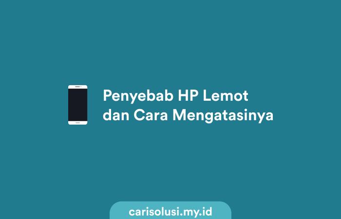 Penyebab HP Lemot dan Cara Mengatasinya