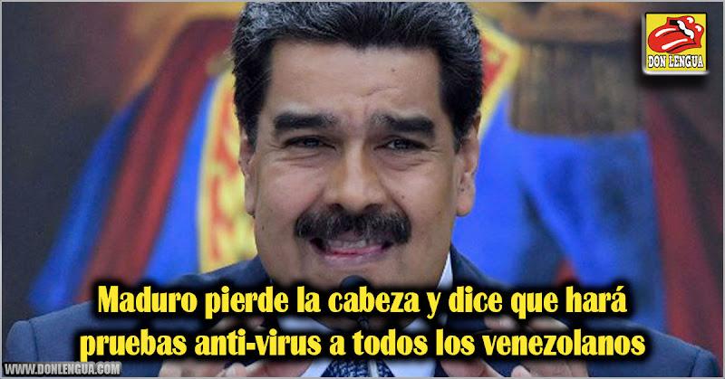 Maduro pierde la cabeza y dice que hará pruebas anti-virus a todos los venezolanos