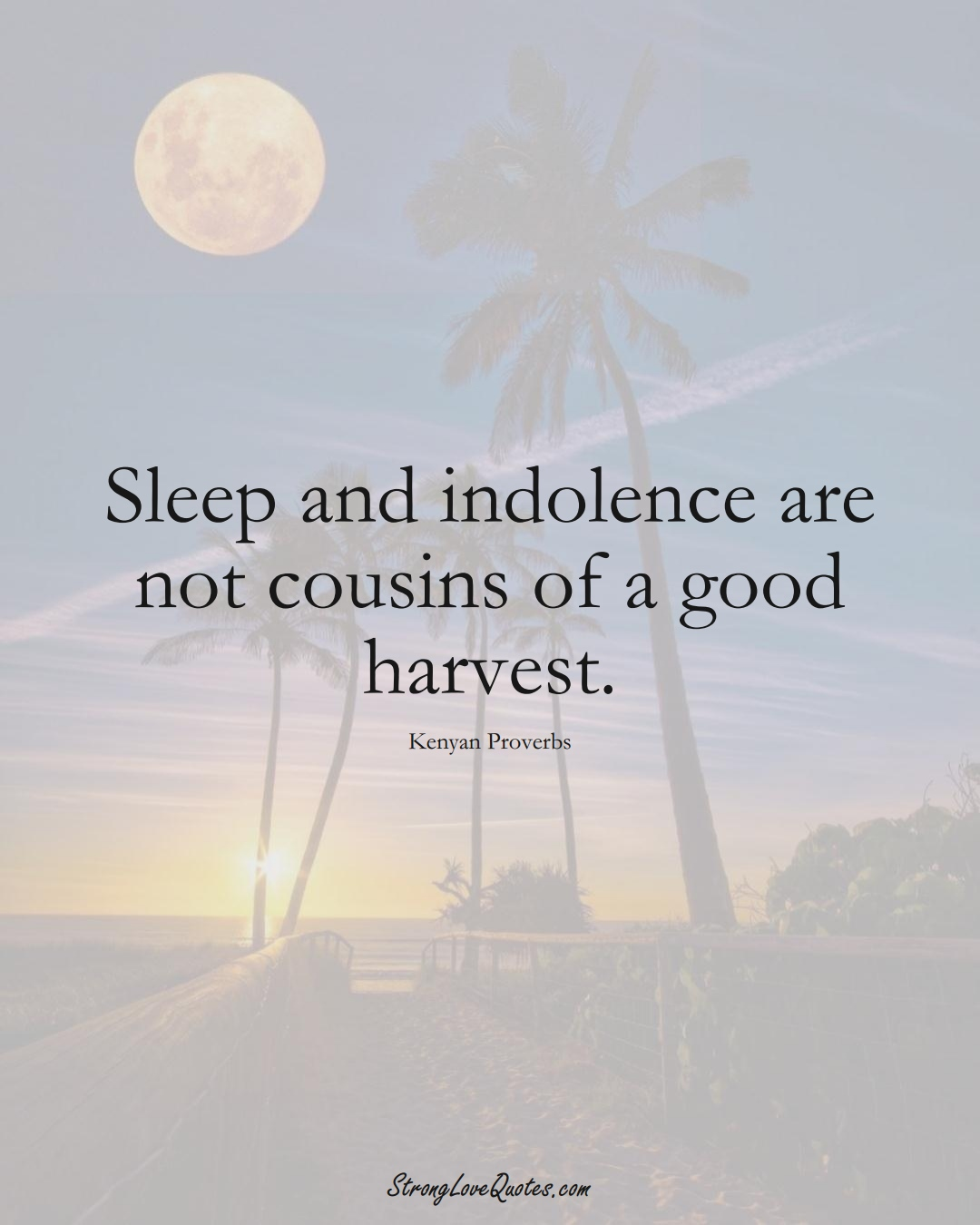 Sleep and indolence are not cousins of a good harvest. (Kenyan Sayings);  #AfricanSayings