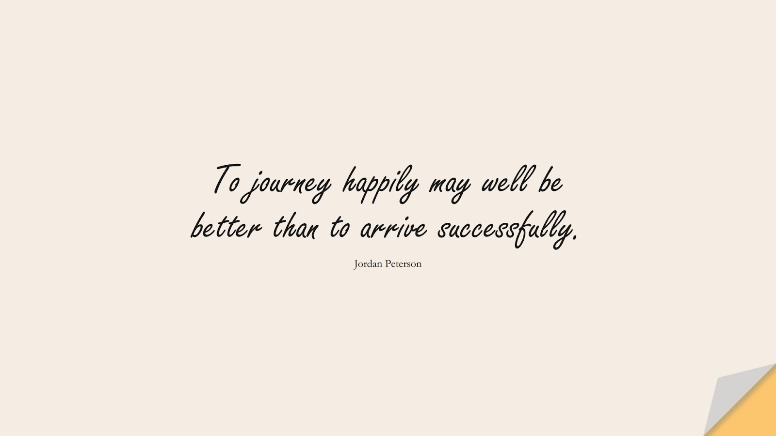 To journey happily may well be better than to arrive successfully. (Jordan Peterson);  #BestQuotes
