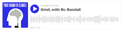 podcast Ro Randall on Climate Grief at https://www.yourbrainonclimate.com/1817605/9191869-grief-with-ro-randall