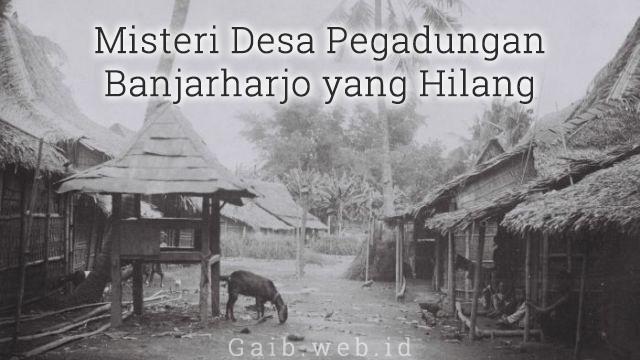 Misteri Desa Pagadungan Banjarharjo yang Hilang