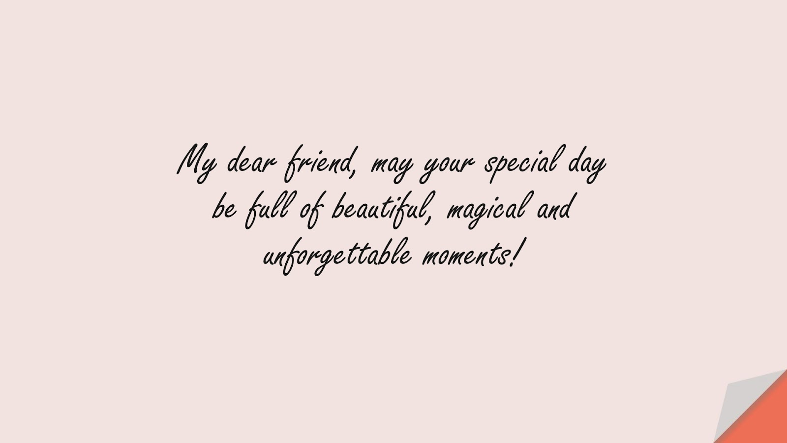 My dear friend, may your special day be full of beautiful, magical and unforgettable moments!FALSE