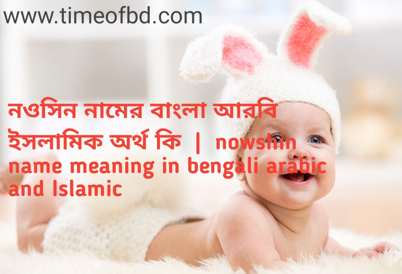 নওসিন নামের অর্থ কী, নওসিন নামের বাংলা অর্থ কি, নওসিন নামের ইসলামিক অর্থ কি, nowshin name meaning in bengali