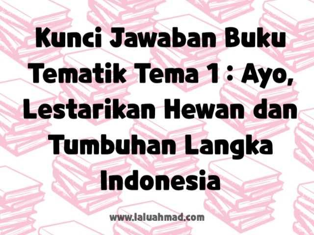 Kunci Jawaban Buku Tematik Tema 1 : Ayo, Lestarikan Hewan dan Tumbuhan Langka Indonesia