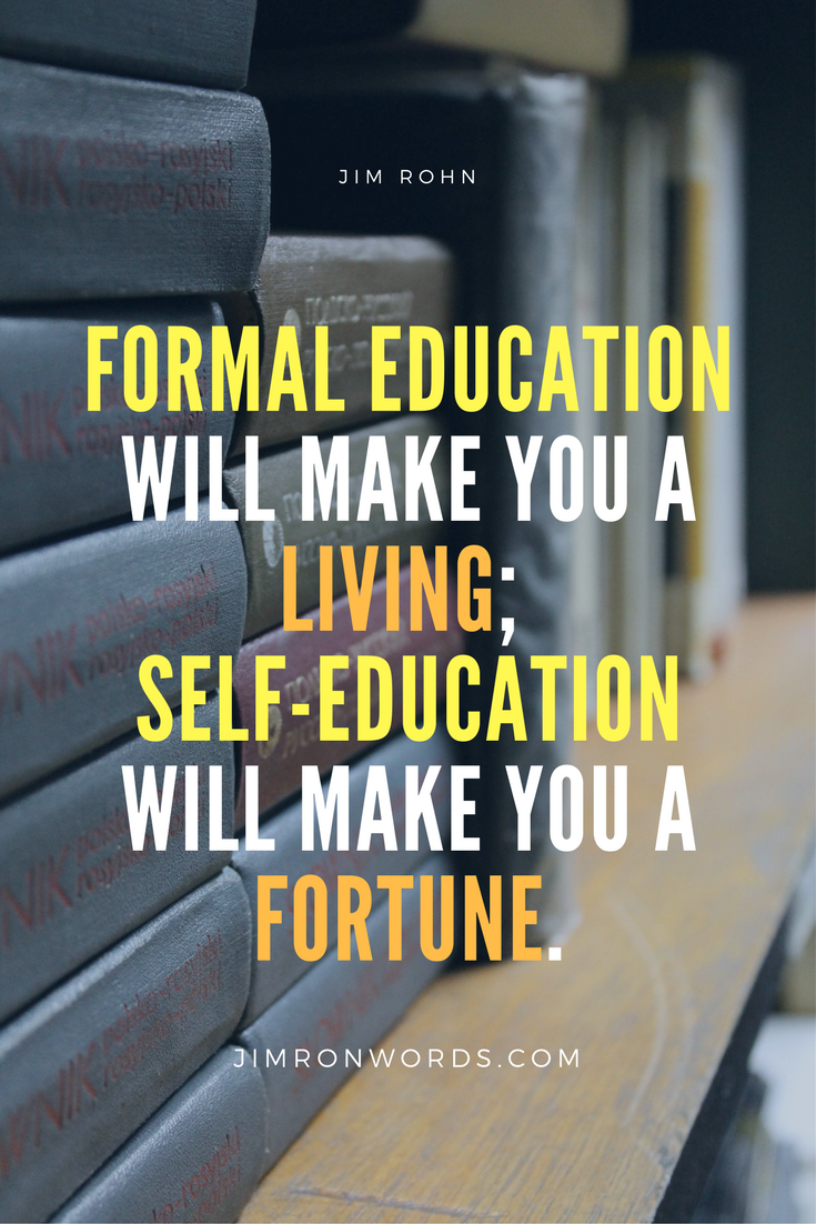 Formal education will make you a living; self-education will make you a fortune. Jim Rohn words