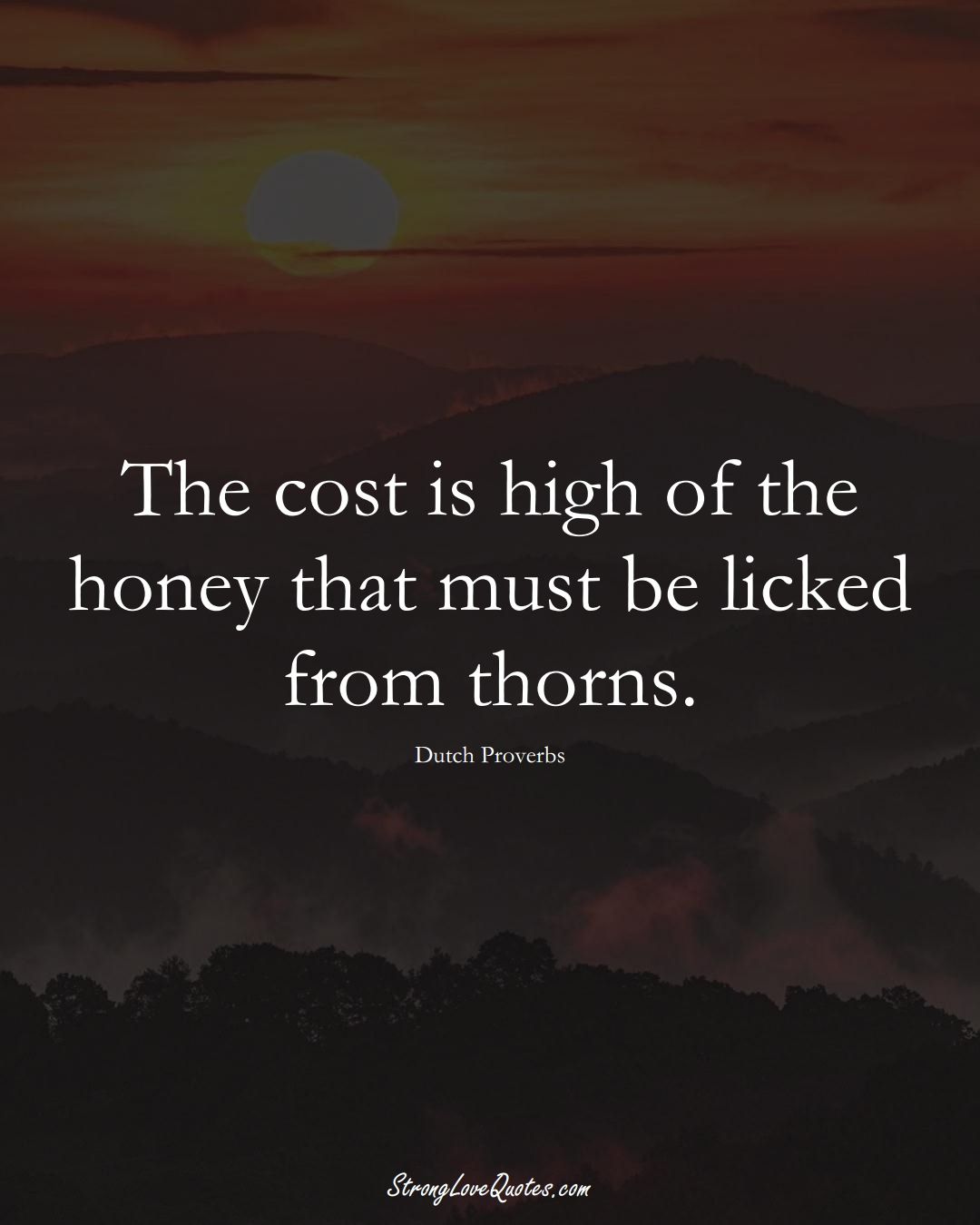 The cost is high of the honey that must be licked from thorns. (Dutch Sayings);  #EuropeanSayings