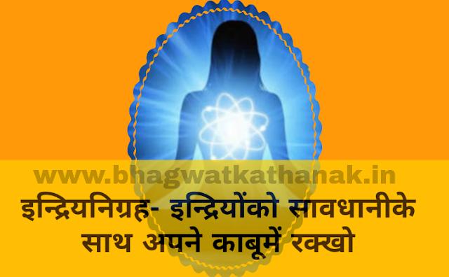 इन्द्रियनिग्रह- इन्द्रियोंको सावधानीके साथ अपने काबूमें रक्खो/indriyo ko vash me rakhe apne