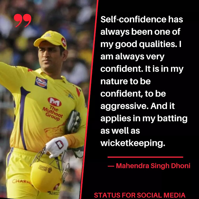 Self-confidence has always been one of my good qualities. I am always very confident. It is in my nature to be confident, to be aggressive. And it applies in my batting as well as wicketkeeping. ― Mahendra Singh Dhoni