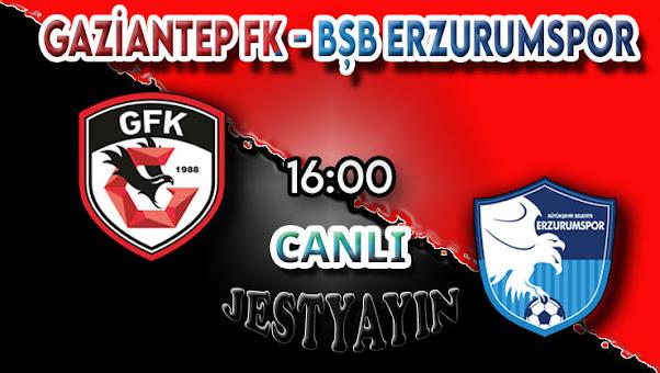 Gaziantep FK - BŞB Erzurumspor canlı maç izle