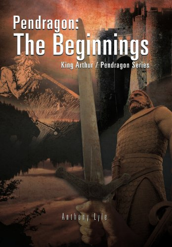 Pendragon  The Beginnings  King Arthur   Pendragon Series by Anthony Lyle