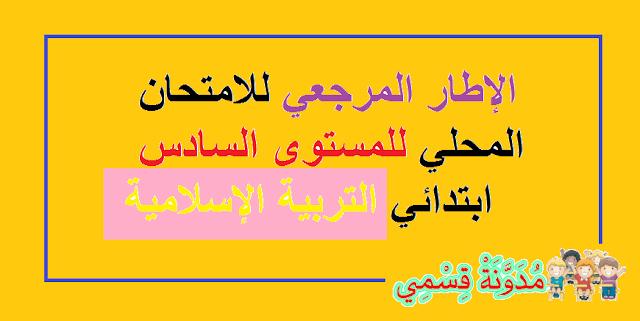 الإطار المرجعي للامتحان الكتابي الموحد على صعيد المؤسسة الخاص بالتربية الإسلامية للمستوى السادس