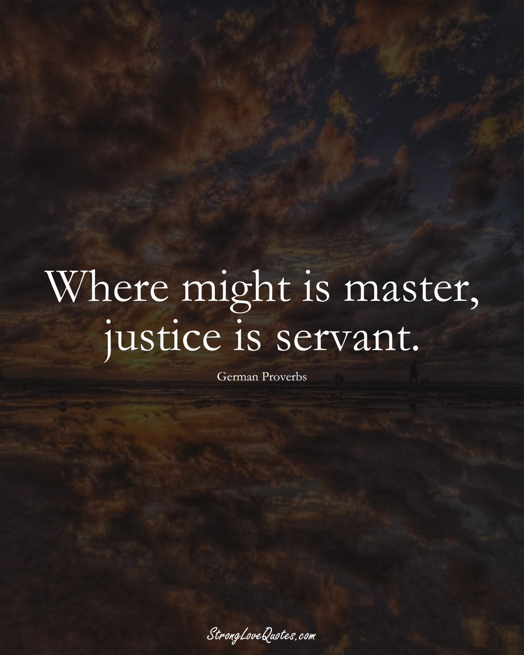 Where might is master, justice is servant. (German Sayings);  #EuropeanSayings