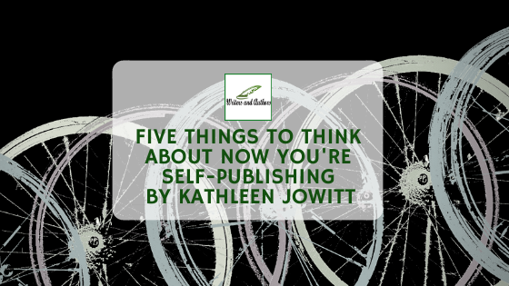 Five Things To Think About Now You're Self-Publishing, Guest Post by Kathleen Jowitt
