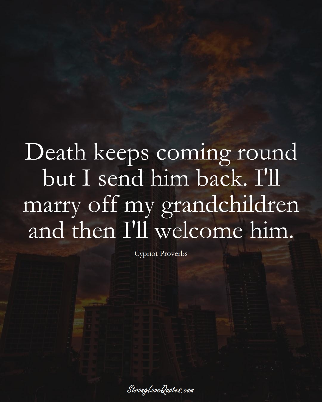 Death keeps coming round but I send him back. I'll marry off my grandchildren and then I'll welcome him. (Cypriot Sayings);  #MiddleEasternSayings