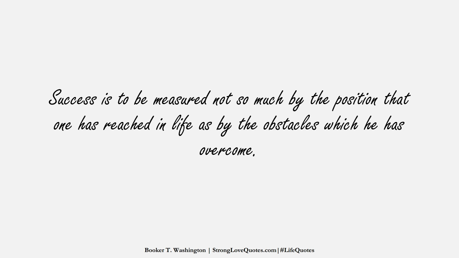 Success is to be measured not so much by the position that one has reached in life as by the obstacles which he has overcome. (Booker T. Washington);  #LifeQuotes