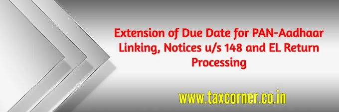 Extension of Due Date for PAN-Aadhaar Linking, Notices u/s 148 and EL Return Processing