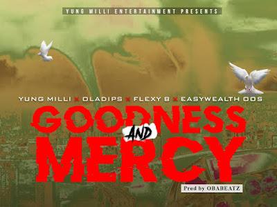 DOWNLOAD MP3: Yung Milli Ft. OlaDips X Flexy B X EasyWealth OOS – Goodness & Mercy | @iameasywealth @yungmilli @flexy_bzu @oladipsoflife