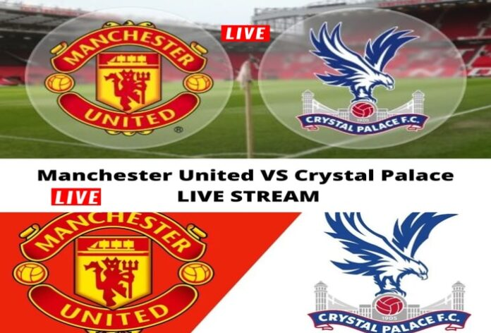 Watch the Manchester United and Crystal Palace match broadcast live today, Manchester United against Crystal Palace live today, United are a heavy gue