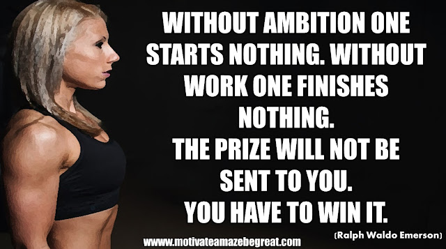 "The Meaning Behind 31 Motivational Quotes: ""Without ambition one starts nothing. Without work one finishes nothing. The prize will not be sent to you. You have to win it."" - Ralph Waldo Emerson"
