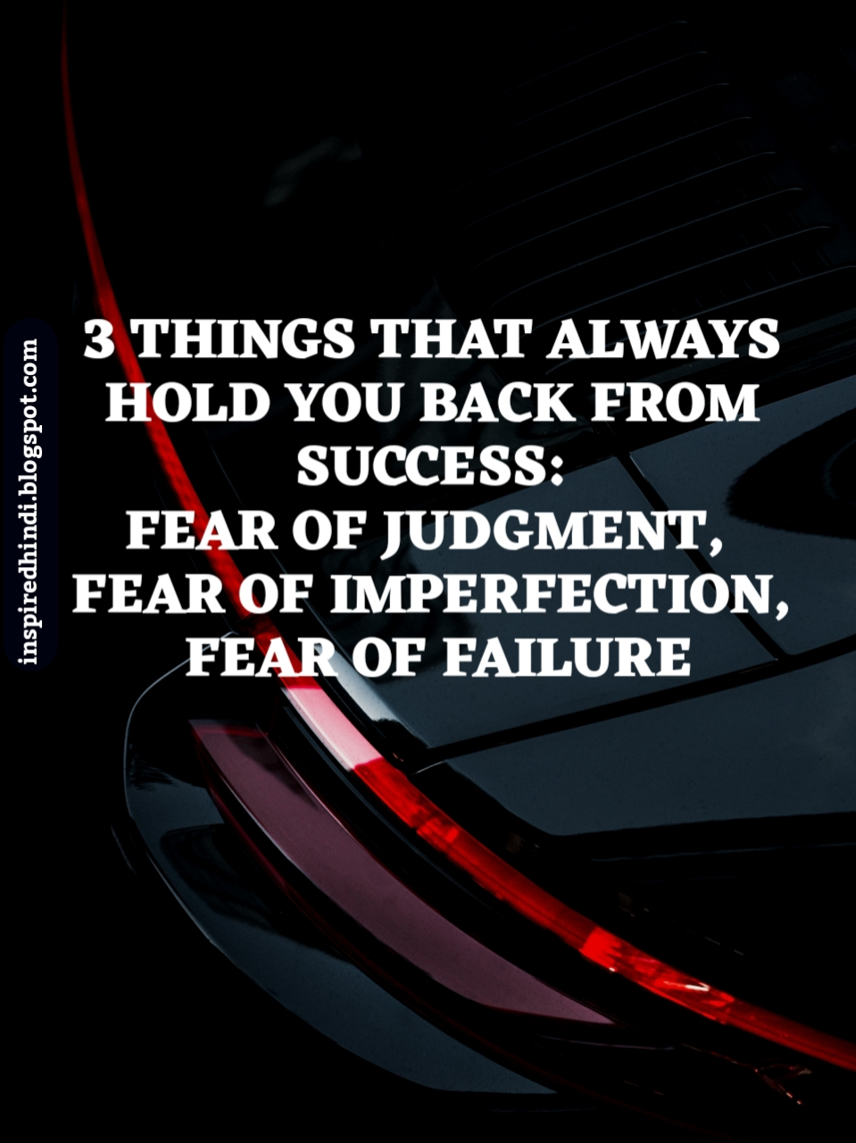 THREE THINGS THAT ALWAYS HOLD YOU BACK FROM SUCCESS: FEAR OF FAILURE, FEAR OF JUDGEMENT, FEAR OF IMPERFECTION.