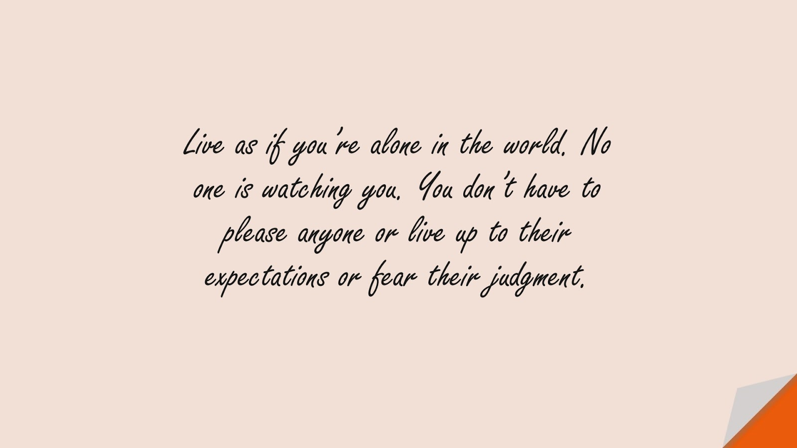 Live as if you're alone in the world. No one is watching you. You don't have to please anyone or live up to their expectations or fear their judgment.FALSE