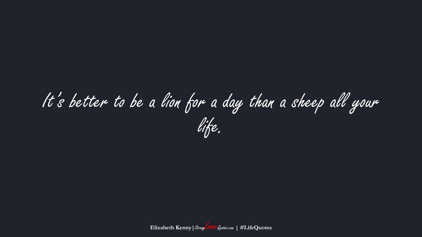 It's better to be a lion for a day than a sheep all your life. (Elizabeth Kenny);  #LifeQuotes