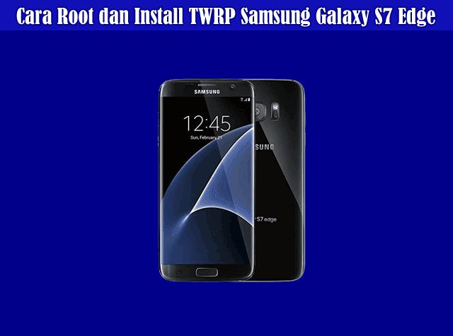 Cara Root Samsung Galaxy S7 Edge dan Install TWRP Samsung Galaxy S7 Edge