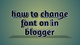 how to change font on blogger [Blogspot] Blog