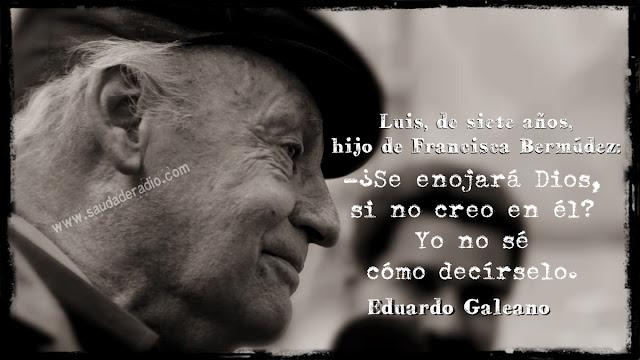 """""""Luis, de siete años, hijo de Francisca Bermúdez: – ¿Se enojará Dios, si no creo en él?  Yo no sé cómo decírselo."""" Eduardo Galeano - Gente curiosa"""