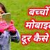 बच्चों को मोबाइल से दूर कैसे रखें? Mobile ki lat chhodne ke upay